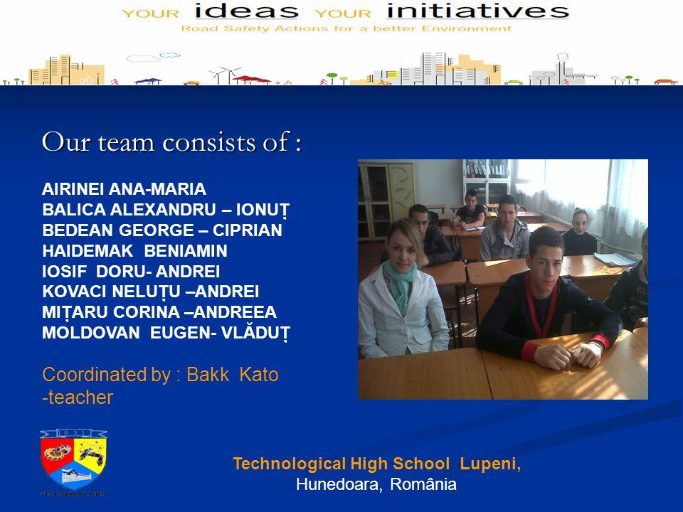 Our team consists of : AIRINEI ANA-MARIA BALICA ALEXANDRU – IONUŢ BEDEAN GEORGE – CIPRIAN HAIDEMAK BENIAMIN IOSIF DORU- ANDREI KOVACI NELUŢU –ANDREI MIŢARU CORINA –ANDREEA MOLDOVAN EUGEN- VLĂDUŢ Coordinated by : Bakk Kato -teacher Technological High School Lupeni, Hunedoara, România