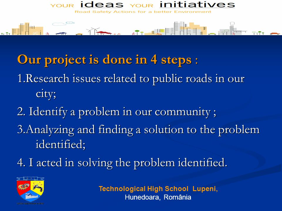 Our project is done in 4 steps : 1.Research issues related to public roads in our city; 2.