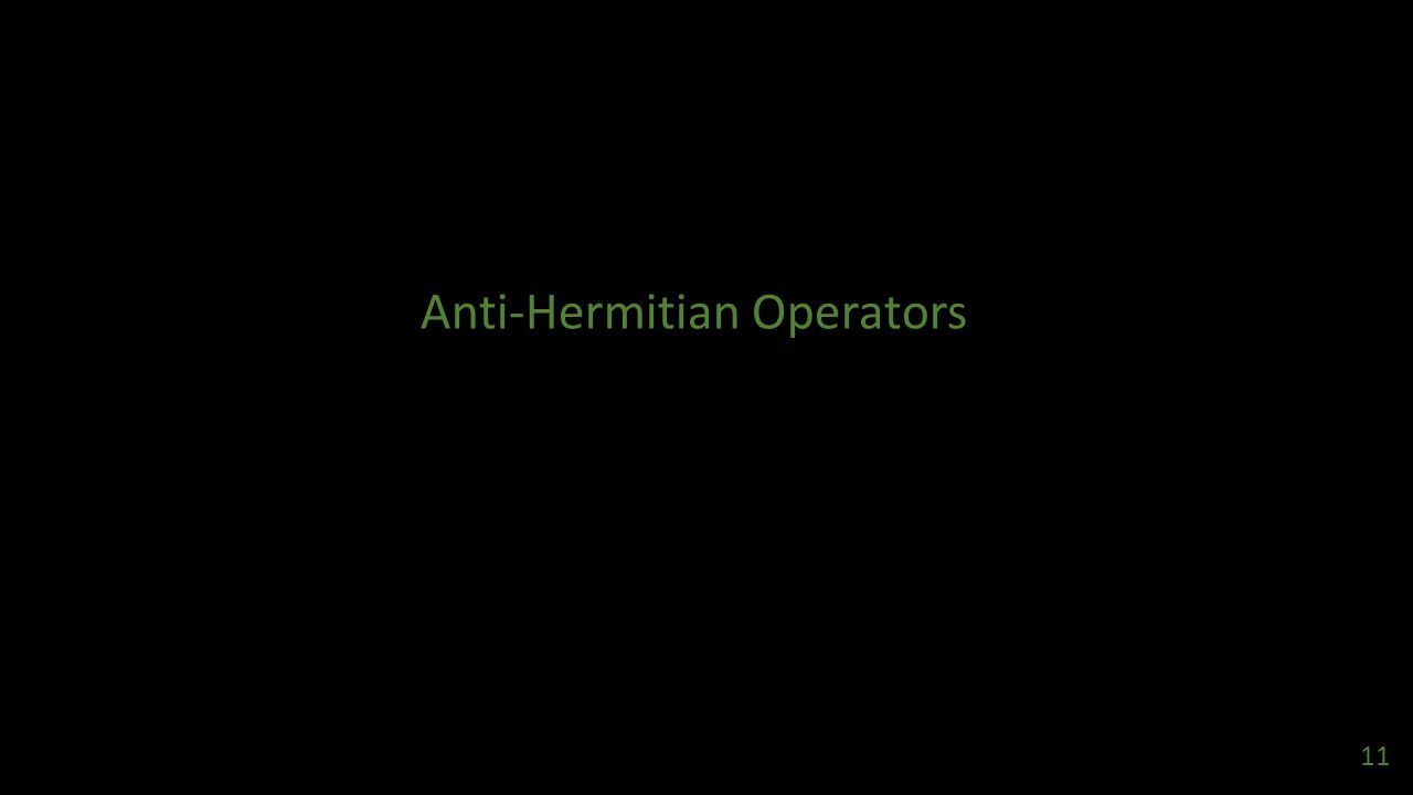 Anti-Hermitian Operators 11