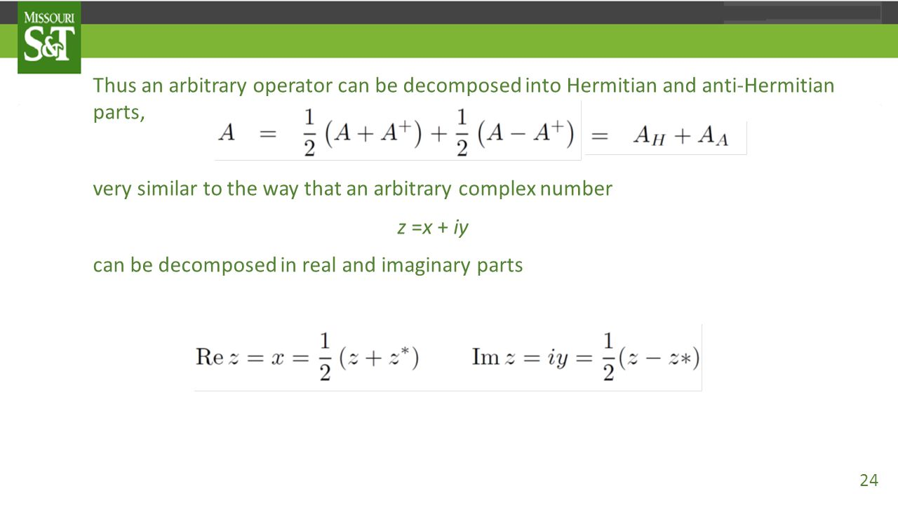 Thus an arbitrary operator can be decomposed into Hermitian and anti-Hermitian parts, very similar to the way that an arbitrary complex number z =x +