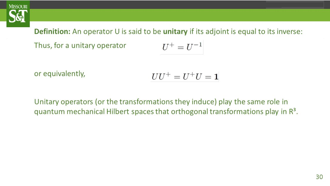 Definition: An operator U is said to be unitary if its adjoint is equal to its inverse: Thus, for a unitary operator U⁺=U⁻¹, or equivalently, Unitary