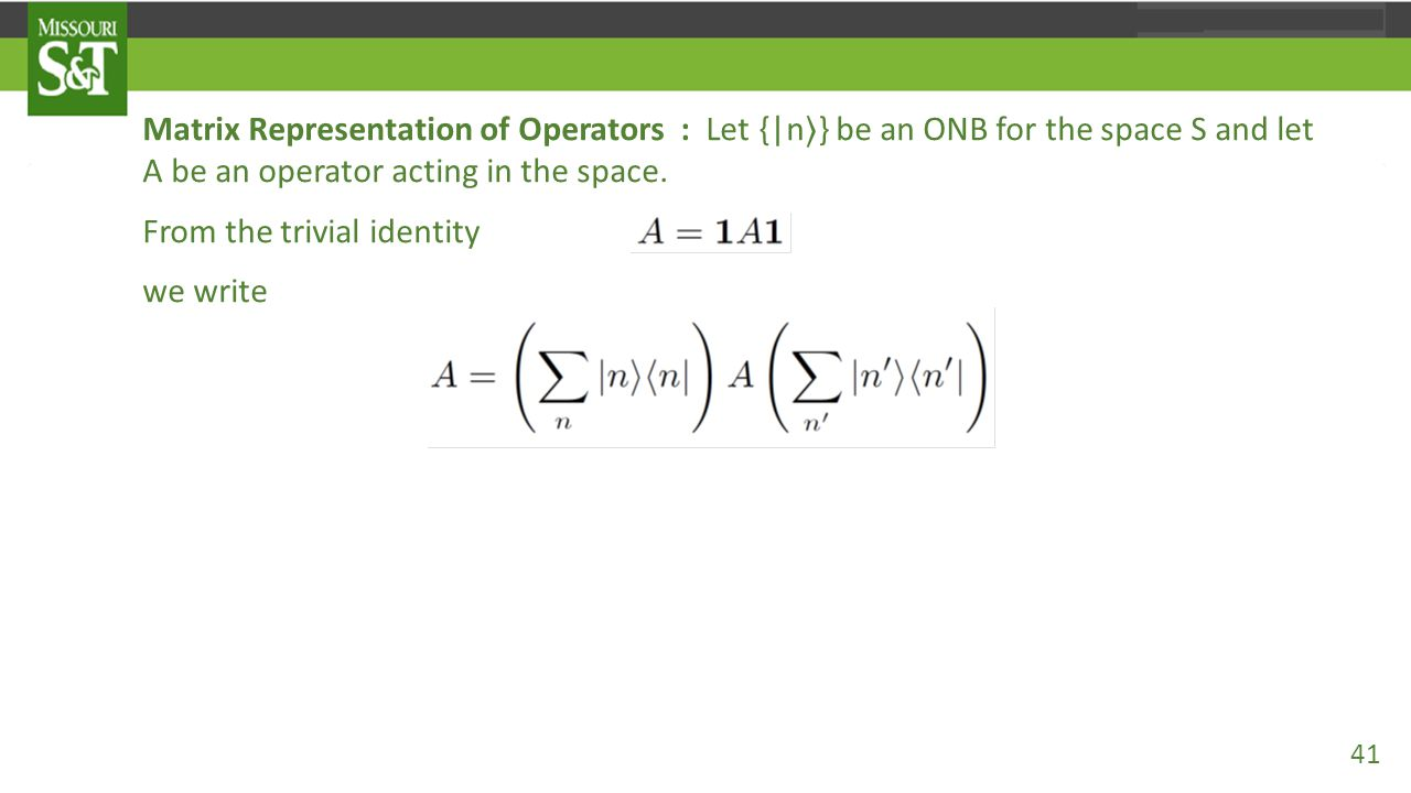 Matrix Representation of Operators : Let { n 〉 } be an ONB for the space S and let A be an operator acting in the space. From the trivial identity we