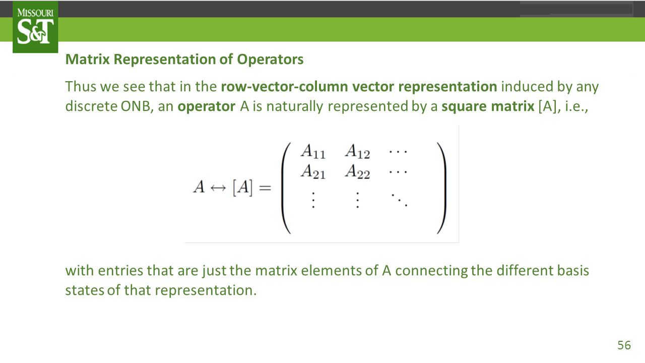 Matrix Representation of Operators Thus we see that in the row-vector-column vector representation induced by any discrete ONB, an operator A is natur