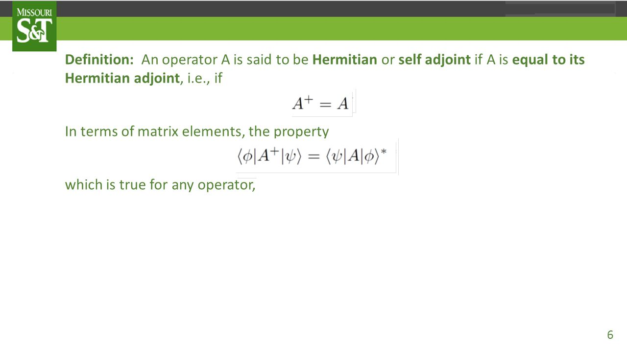 Definition: An operator A is said to be Hermitian or self adjoint if A is equal to its Hermitian adjoint, i.e., if A = A⁺. In terms of matrix elements