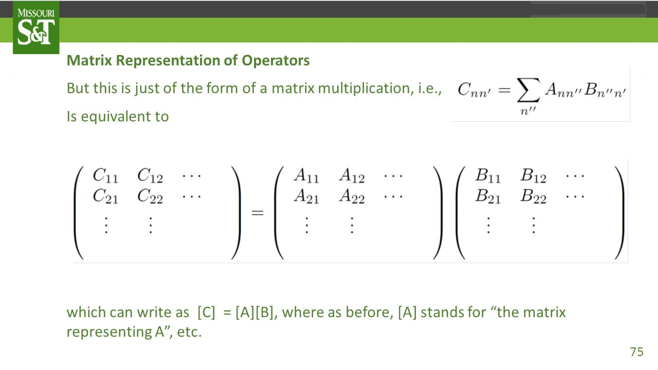 Matrix Representation of Operators But this is just of the form of a matrix multiplication, i.e., Is equivalent to which can write as [C] = [A][B], wh