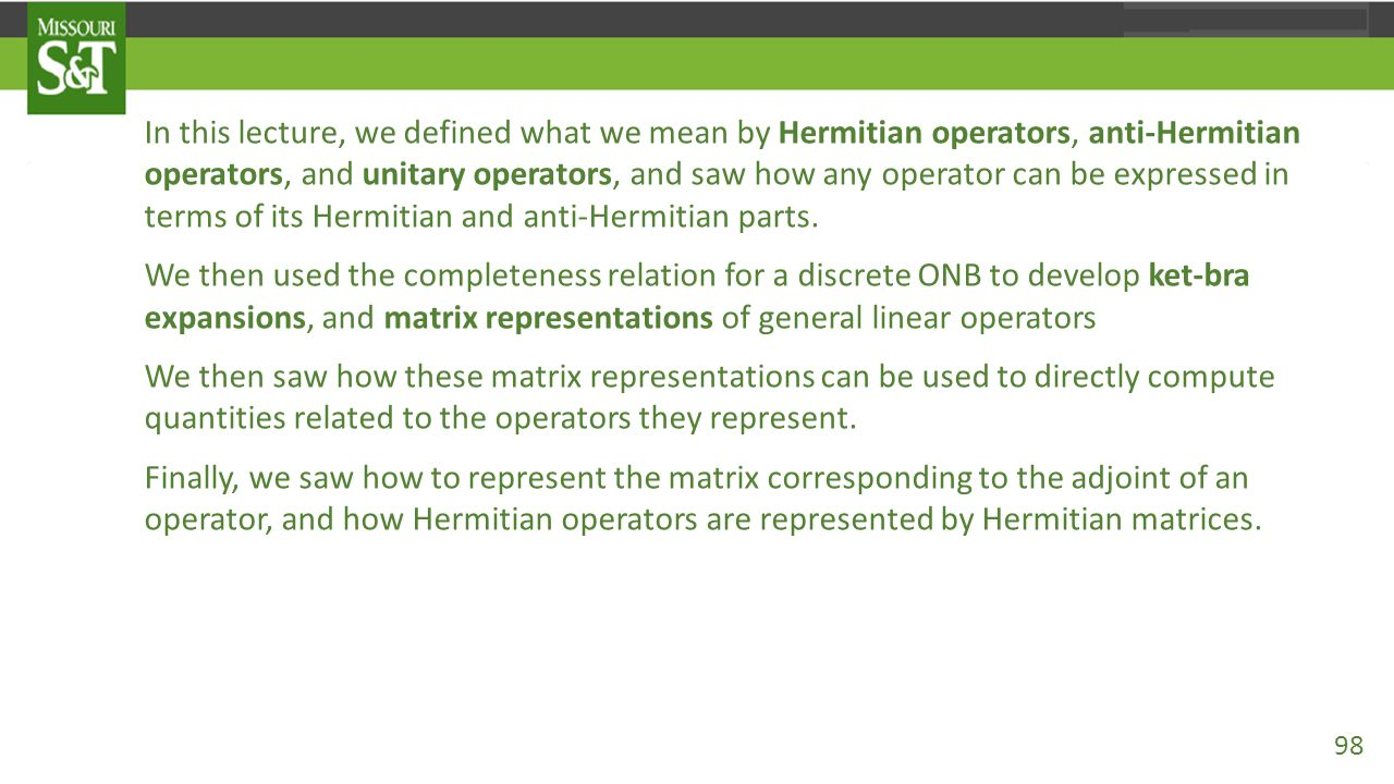 In this lecture, we defined what we mean by Hermitian operators, anti-Hermitian operators, and unitary operators, and saw how any operator can be expr