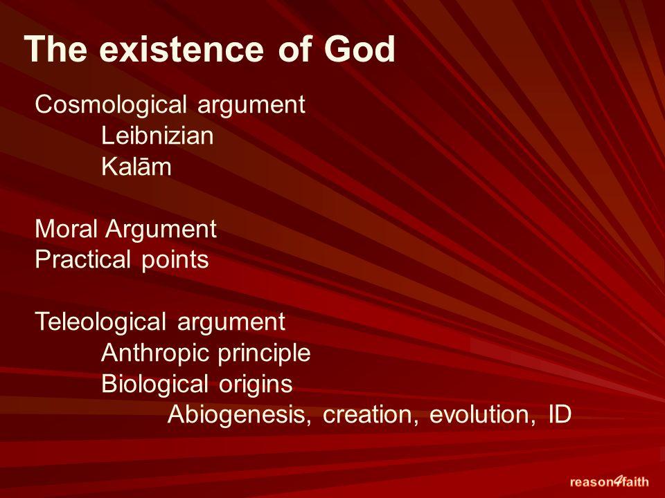 Cosmological argument Leibnizian Kalām Moral Argument Practical points Teleological argument Anthropic principle Biological origins Abiogenesis, creation, evolution, ID The existence of God