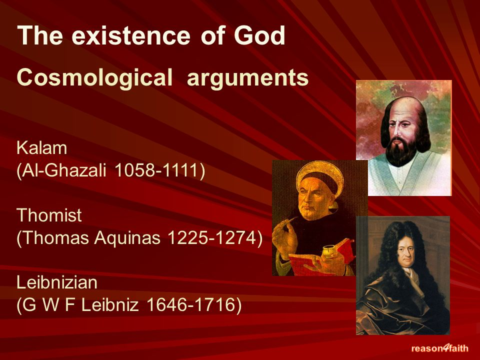Cosmological arguments Kalam (Al-Ghazali 1058-1111) Thomist (Thomas Aquinas 1225-1274) Leibnizian (G W F Leibniz 1646-1716) The existence of God