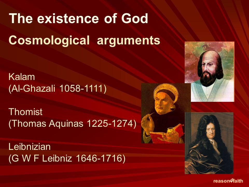 Cosmological arguments Kalam (Al-Ghazali 1058-1111) Thomist (Thomas Aquinas 1225-1274) Leibnizian (G W F Leibniz 1646-1716) The existence of God