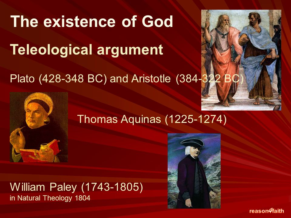 Teleological argument Plato (428-348 BC) and Aristotle (384-322 BC) Thomas Aquinas (1225-1274) William Paley (1743-1805) in Natural Theology 1804 The existence of God