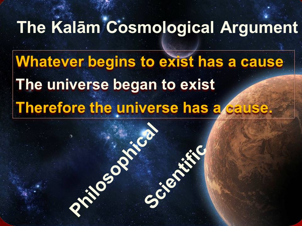 Whatever begins to exist has a cause The universe began to exist Therefore the universe has a cause.
