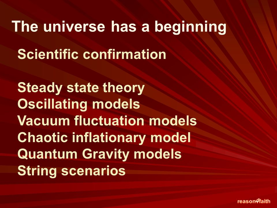 Scientific confirmation Steady state theory Oscillating models Vacuum fluctuation models Chaotic inflationary model Quantum Gravity models String scenarios The universe has a beginning