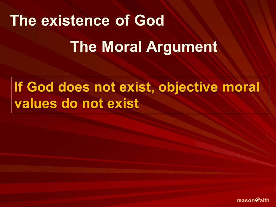 The existence of God The Moral Argument If God does not exist, objective moral values do not exist