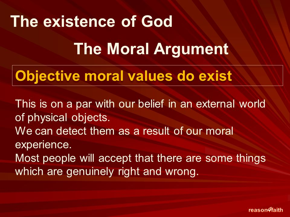 The existence of God The Moral Argument Objective moral values do exist This is on a par with our belief in an external world of physical objects.