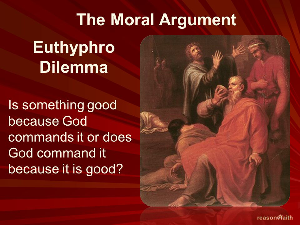 The Moral Argument Euthyphro Dilemma Is something good because God commands it or does God command it because it is good?