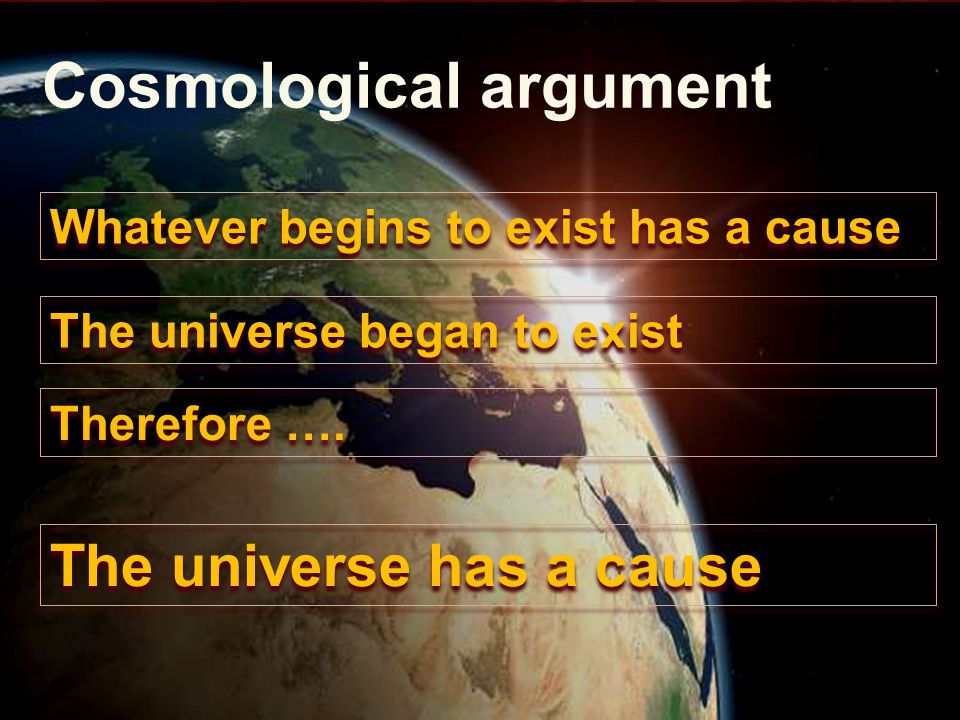 Cosmological argument Whatever begins to exist has a cause The universe began to exist Therefore ….