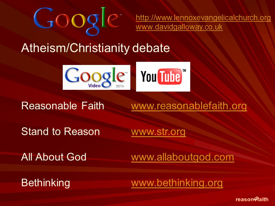 Atheism/Christianity debate Reasonable Faith www.reasonablefaith.orgwww.reasonablefaith.org Stand to Reason www.str.orgwww.str.org All About God www.allaboutgod.comwww.allaboutgod.com Bethinking www.bethinking.orgwww.bethinking.org http://www.lennoxevangelicalchurch.org www.davidgalloway.co.uk