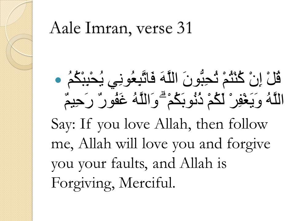 Aale Imran, verse 31 قُلْ إِنْ كُنْتُمْ تُحِبُّونَ اللَّهَ فَاتَّبِعُونِي يُحْبِبْكُمُ اللَّهُ وَيَغْفِرْ لَكُمْ ذُنُوبَكُمْ ۗ وَاللَّهُ غَفُورٌ رَحِيمٌ Say: If you love Allah, then follow me, Allah will love you and forgive you your faults, and Allah is Forgiving, Merciful.