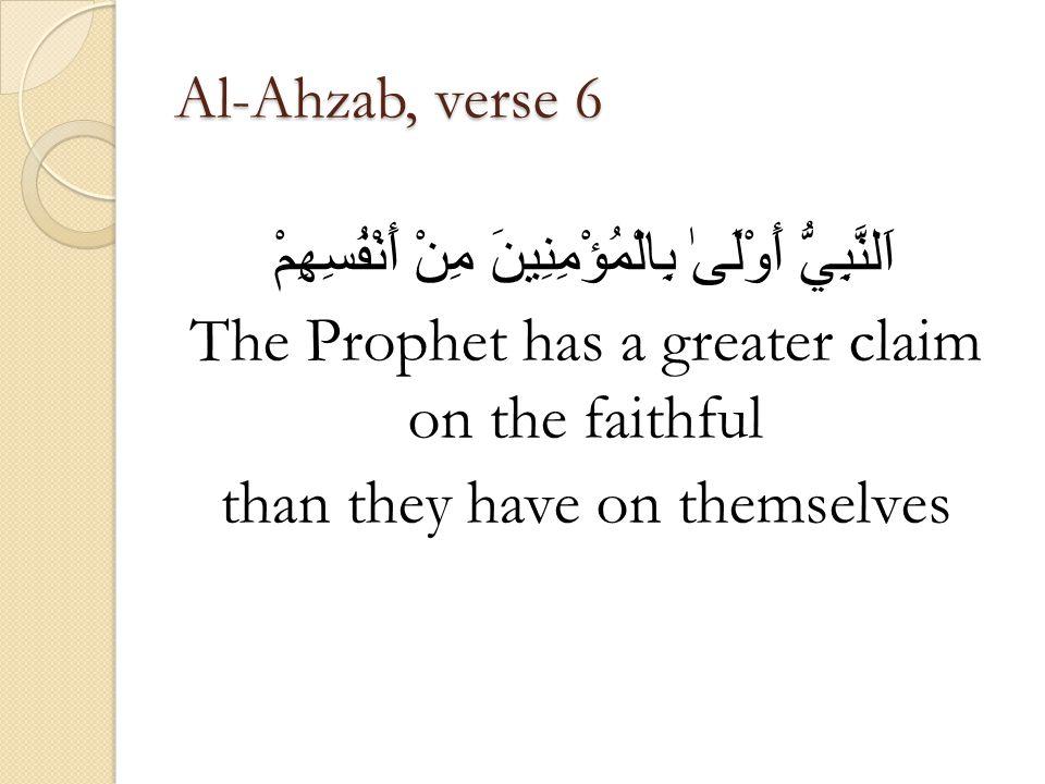 Al-Ahzab, verse 6 اَلنَّبِيُّ أَوْلَىٰ بِالْمُؤْمِنِينَ مِنْ أَنْفُسِهِمْ The Prophet has a greater claim on the faithful than they have on themselves