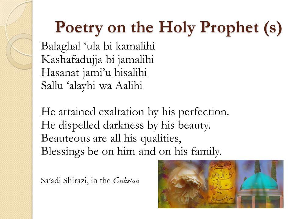 Poetry on the Holy Prophet (s) Balaghal 'ula bi kamalihi Kashafadujja bi jamalihi Hasanat jami'u hisalihi Sallu 'alayhi wa Aalihi He attained exaltation by his perfection.