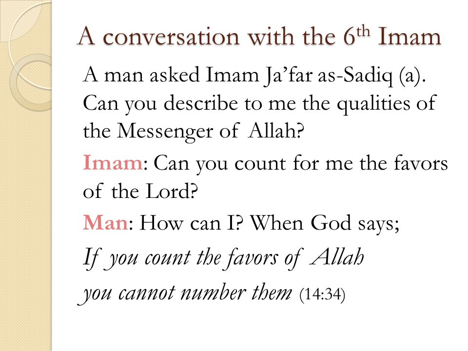 A conversation with the 6 th Imam A man asked Imam Ja'far as-Sadiq (a). Can you describe to me the qualities of the Messenger of Allah? Imam: Can you
