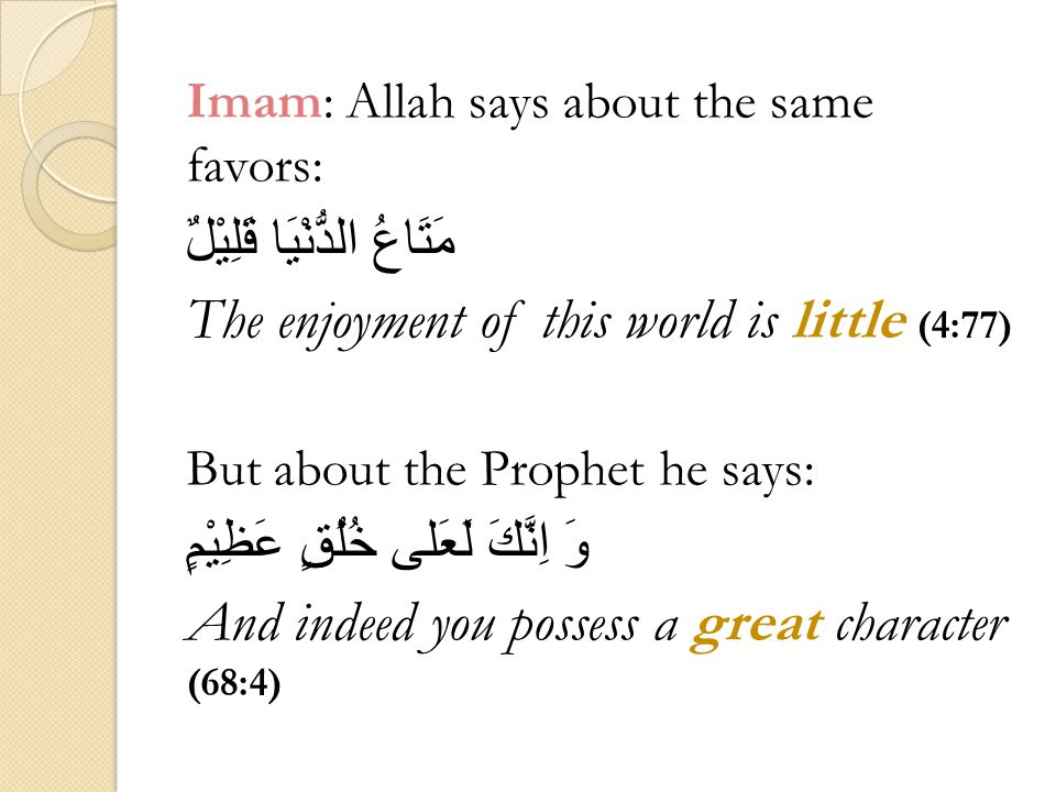 Imam: Allah says about the same favors: مَتَاعُ الدُّنْيَا قَلِيْلٌ The enjoyment of this world is little (4:77) But about the Prophet he says: وَ اِنَّكَ لَعَلى خُلُقٍ عَظِيْمٍ And indeed you possess a great character (68:4)