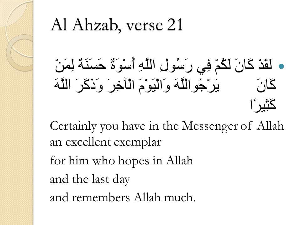 Al Ahzab, verse 21 لقَدْ كَانَ لَكُمْ فِي رَسُولِ اللَّهِ أُسْوَةٌ حَسَنَةٌ لِمَنْ كَانَ يَرْجُواللَّهَ وَالْيَوْمَ الْآخِرَ وَذَكَرَ اللَّهَ كَثِيرًا Certainly you have in the Messenger of Allah an excellent exemplar for him who hopes in Allah and the last day and remembers Allah much.