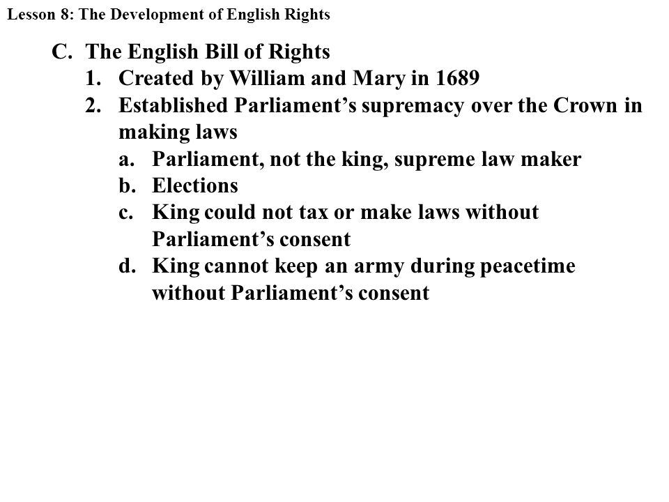 C.The English Bill of Rights 1.Created by William and Mary in Established Parliament's supremacy over the Crown in making laws a.Parliament, not the king, supreme law maker b.Elections c.King could not tax or make laws without Parliament's consent d.King cannot keep an army during peacetime without Parliament's consent Lesson 8: The Development of English Rights