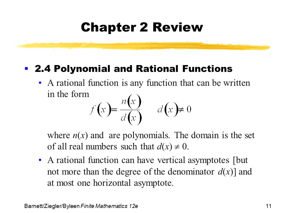 11 Barnett/Ziegler/Byleen Finite Mathematics 12e Chapter 2 Review  2.4 Polynomial and Rational Functions A rational function is any function that can