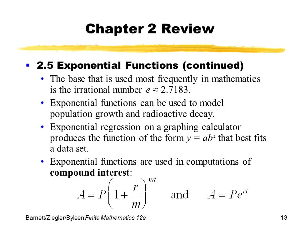 13 Barnett/Ziegler/Byleen Finite Mathematics 12e Chapter 2 Review  2.5 Exponential Functions (continued) The base that is used most frequently in mat