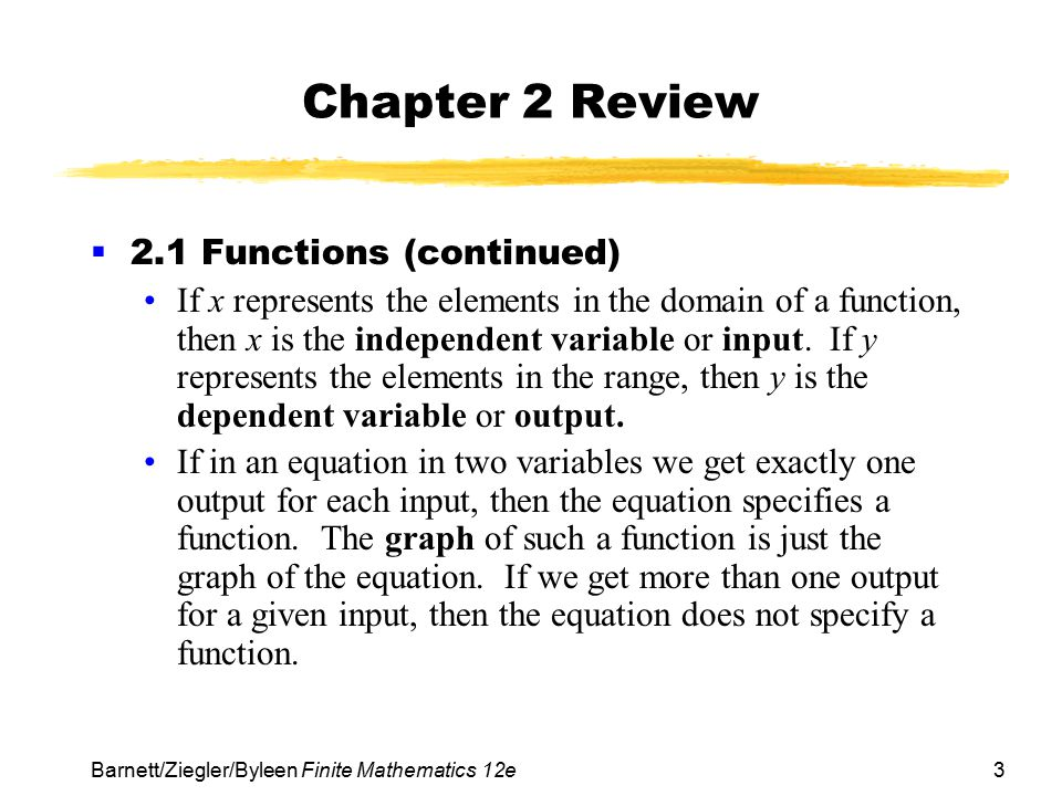 3 Barnett/Ziegler/Byleen Finite Mathematics 12e Chapter 2 Review  2.1 Functions (continued) If x represents the elements in the domain of a function,