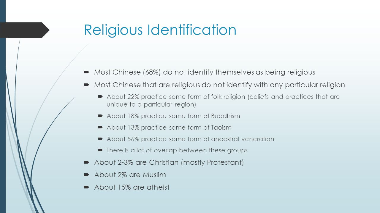 Religious Identification  Most Chinese (68%) do not identify themselves as being religious  Most Chinese that are religious do not identify with any particular religion  About 22% practice some form of folk religion (beliefs and practices that are unique to a particular region)  About 18% practice some form of Buddhism  About 13% practice some form of Taoism  About 56% practice some form of ancestral veneration  There is a lot of overlap between these groups  About 2-3% are Christian (mostly Protestant)  About 2% are Muslim  About 15% are atheist