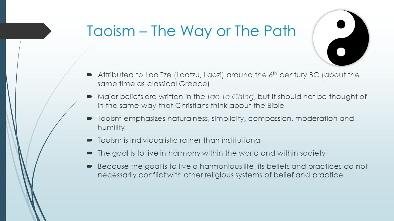 Taoism – The Way or The Path  Attributed to Lao Tze (Laotzu, Laozi) around the 6 th century BC (about the same time as classical Greece)  Major beliefs are written in the Tao Te Ching, but it should not be thought of in the same way that Christians think about the Bible  Taoism emphasizes naturalness, simplicity, compassion, moderation and humility  Taoism is individualistic rather than institutional  The goal is to live in harmony within the world and within society  Because the goal is to live a harmonious life, its beliefs and practices do not necessarily conflict with other religious systems of belief and practice