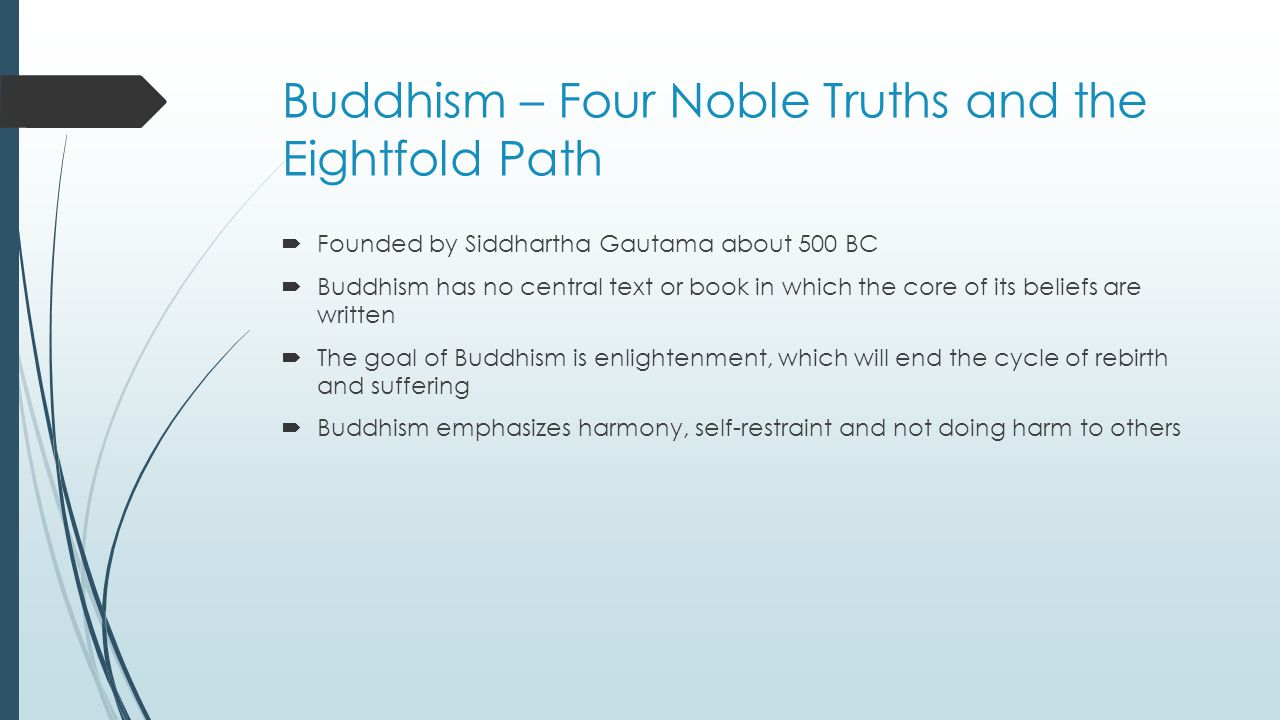 Buddhism – Four Noble Truths and the Eightfold Path  Founded by Siddhartha Gautama about 500 BC  Buddhism has no central text or book in which the core of its beliefs are written  The goal of Buddhism is enlightenment, which will end the cycle of rebirth and suffering  Buddhism emphasizes harmony, self-restraint and not doing harm to others