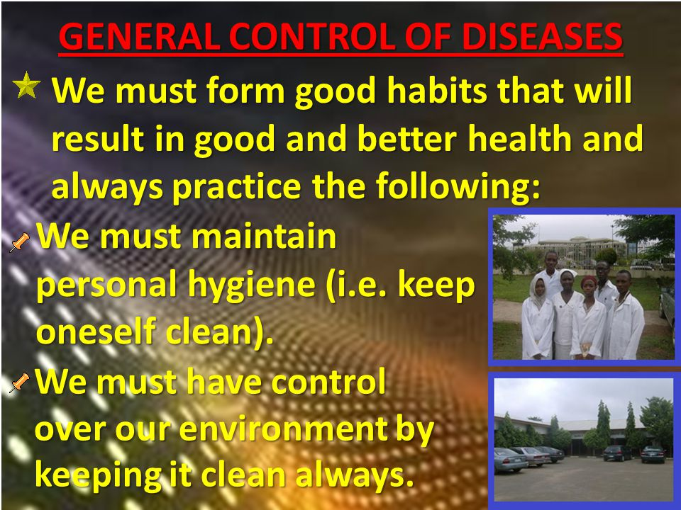 GENERAL CONTROL OF DISEASES We must form good habits that will result in good and better health and always practice the following: We must maintain personal hygiene (i.e.