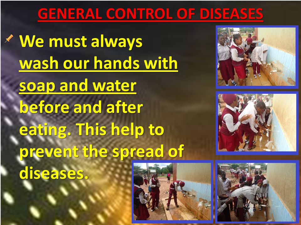 GENERAL CONTROL OF DISEASES We must always wash our hands with soap and water before and after eating.