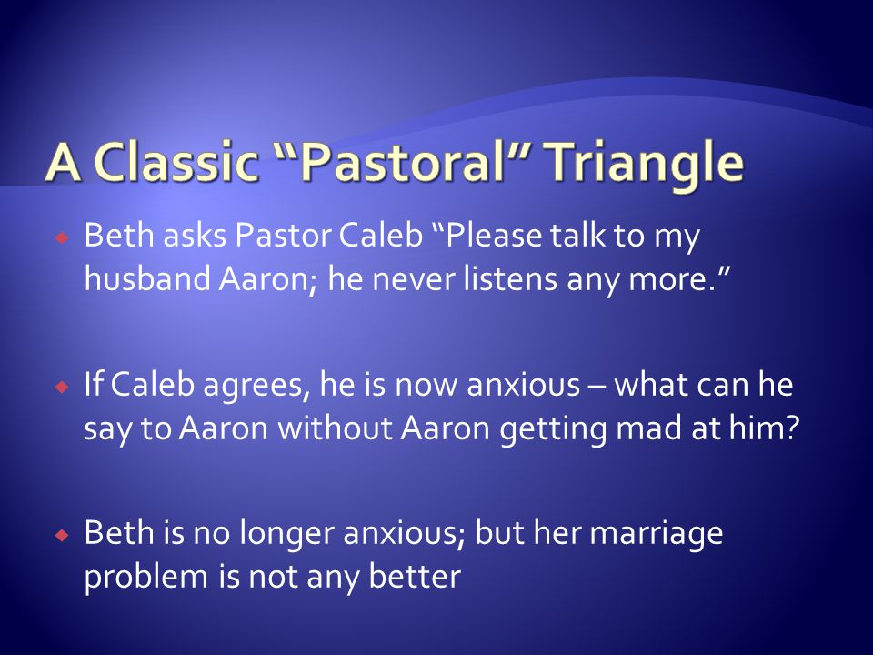 " Beth asks Pastor Caleb ""Please talk to my husband Aaron; he never listens any more.""  If Caleb agrees, he is now anxious – what can he say to Aaron"