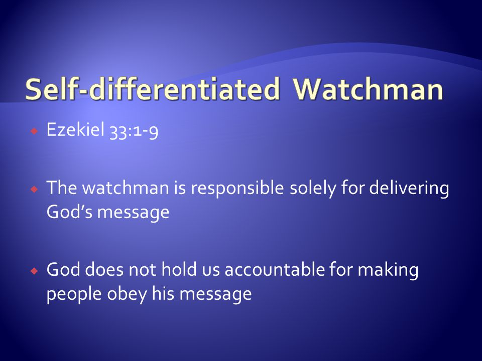  Ezekiel 33:1-9  The watchman is responsible solely for delivering God's message  God does not hold us accountable for making people obey his messa