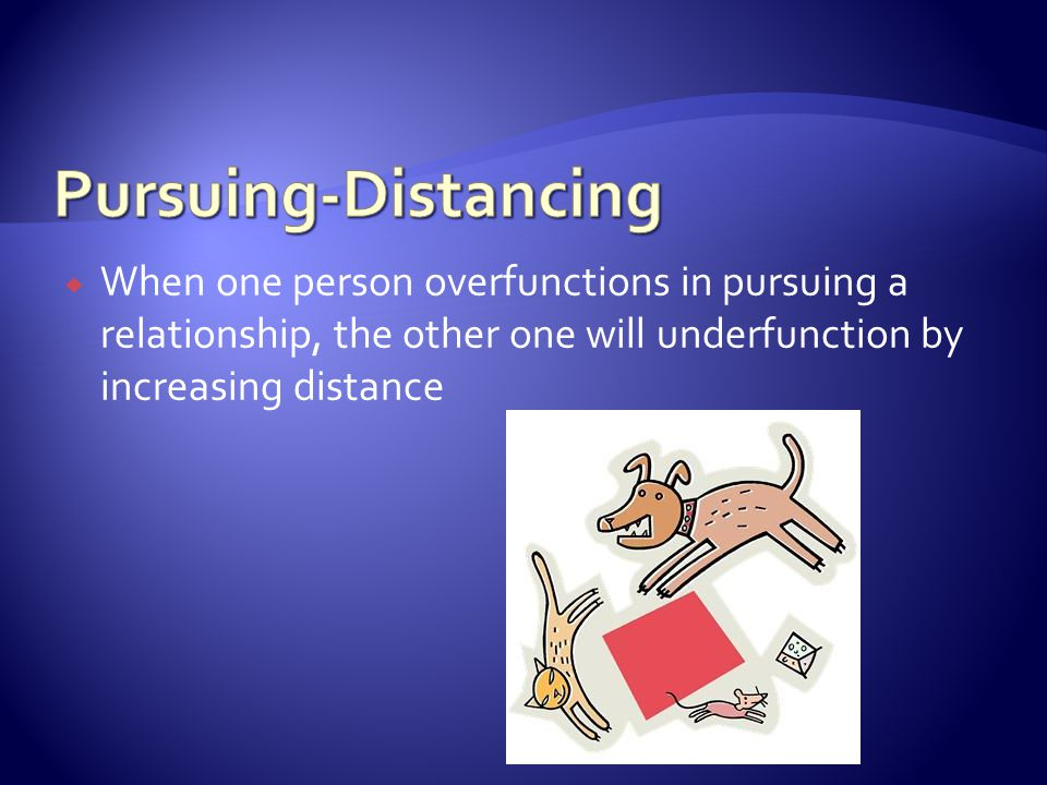  When one person overfunctions in pursuing a relationship, the other one will underfunction by increasing distance