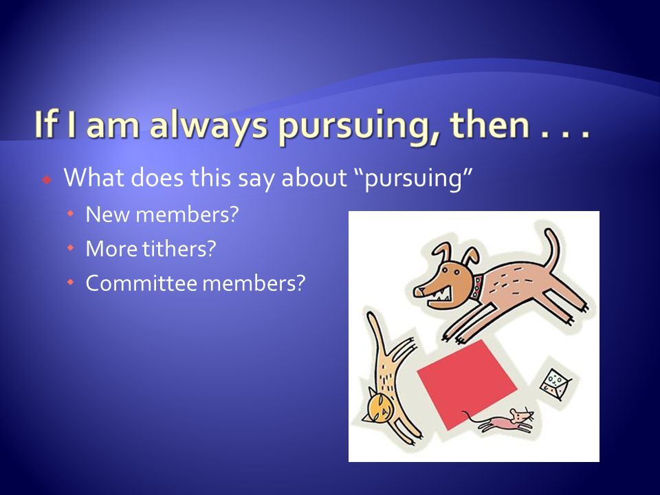 " What does this say about ""pursuing""  New members?  More tithers?  Committee members?"
