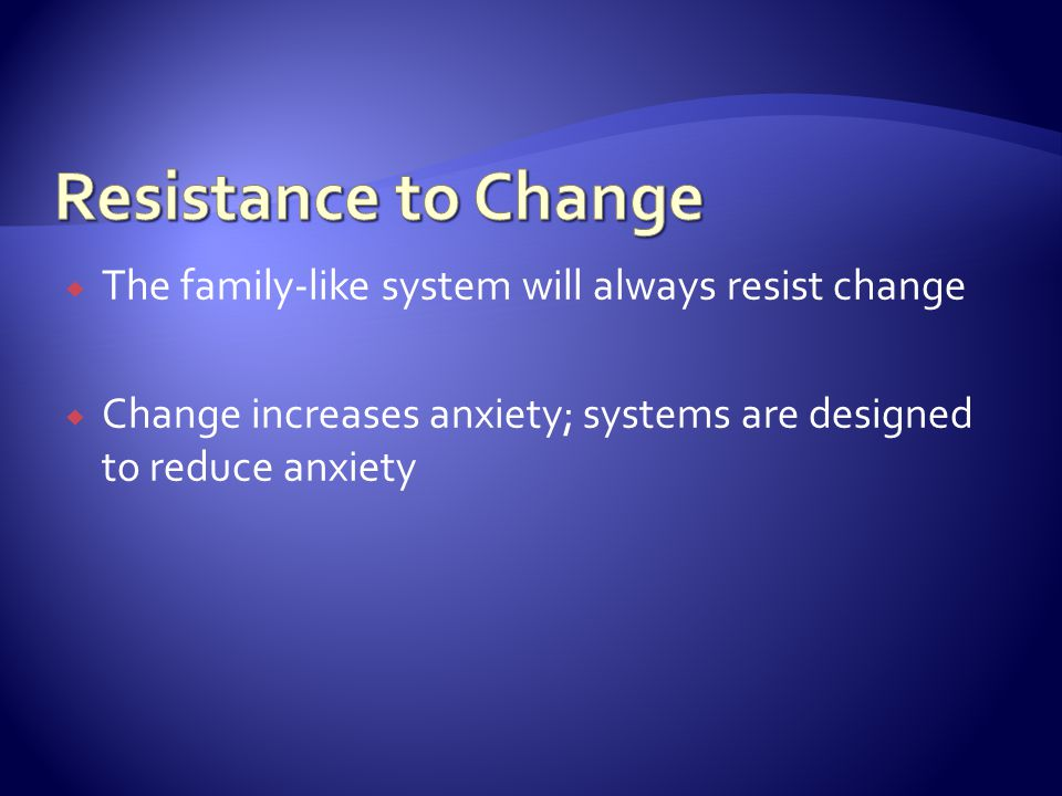  The family-like system will always resist change  Change increases anxiety; systems are designed to reduce anxiety