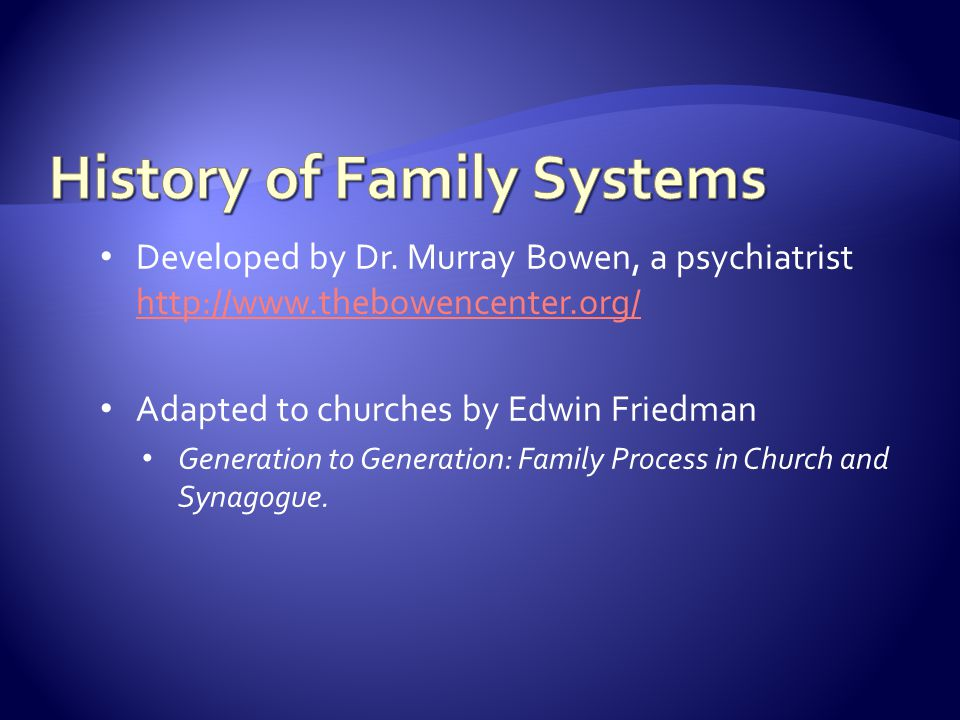 Developed by Dr. Murray Bowen, a psychiatrist http://www.thebowencenter.org/ http://www.thebowencenter.org/ Adapted to churches by Edwin Friedman Gene