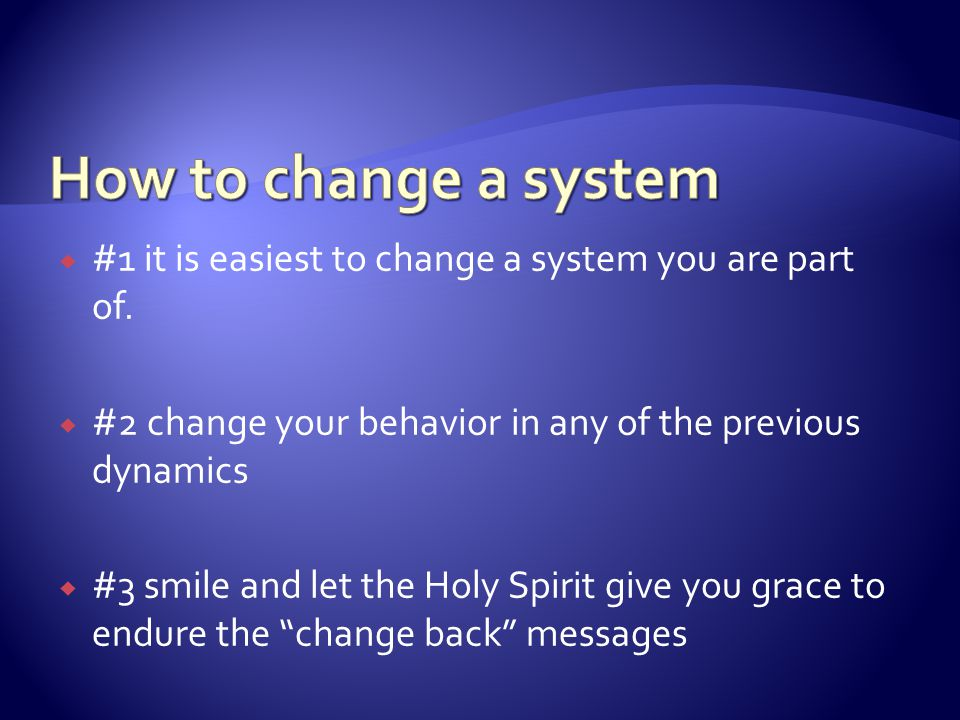  #1 it is easiest to change a system you are part of.  #2 change your behavior in any of the previous dynamics  #3 smile and let the Holy Spirit gi
