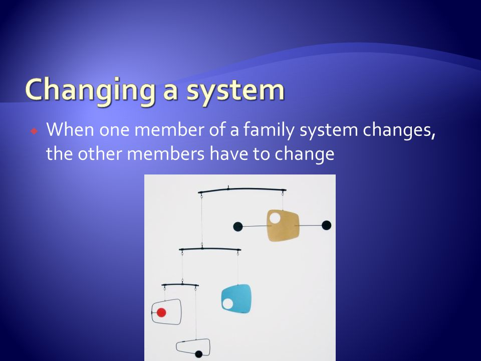  When one member of a family system changes, the other members have to change