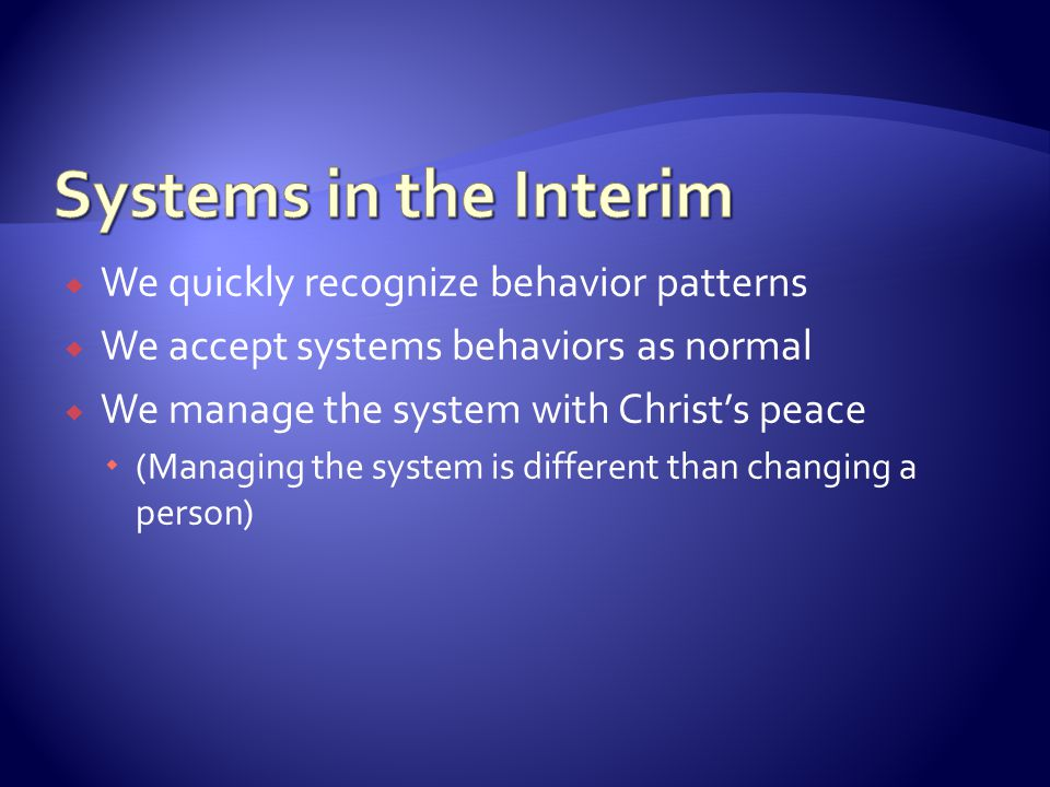  We quickly recognize behavior patterns  We accept systems behaviors as normal  We manage the system with Christ's peace  (Managing the system is