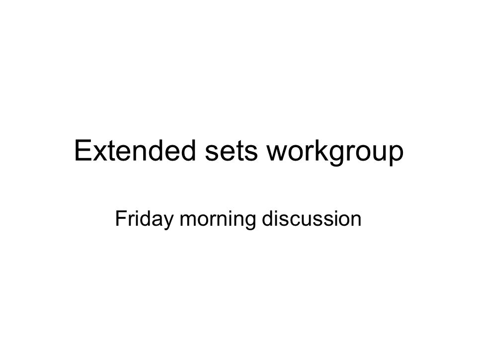 Extended sets workgroup Friday morning discussion