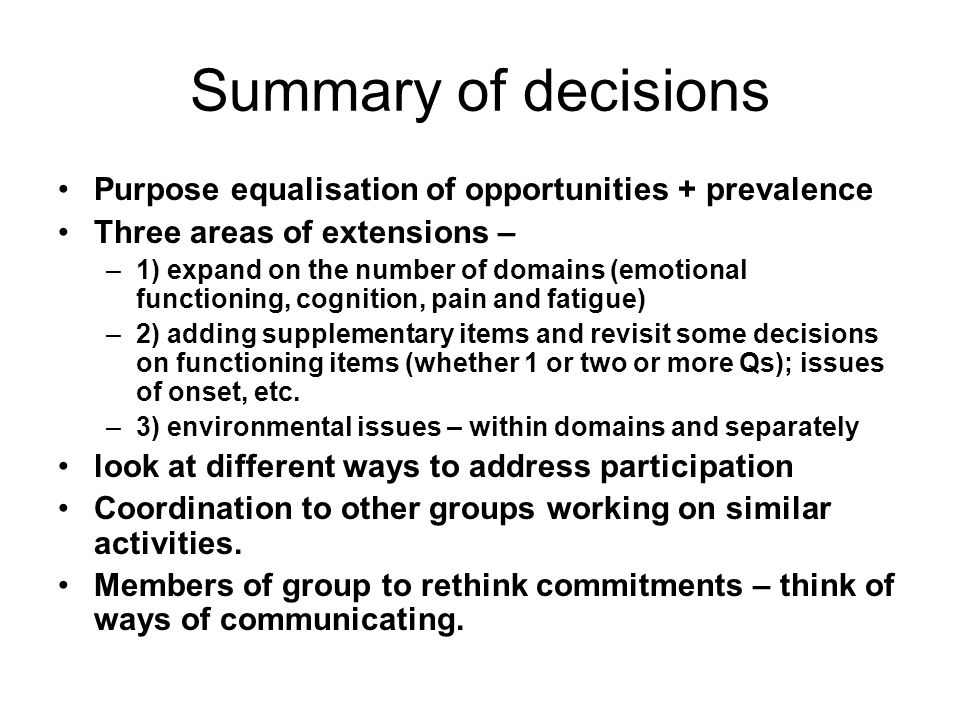 Summary of decisions Purpose equalisation of opportunities + prevalence Three areas of extensions – –1) expand on the number of domains (emotional functioning, cognition, pain and fatigue) –2) adding supplementary items and revisit some decisions on functioning items (whether 1 or two or more Qs); issues of onset, etc.