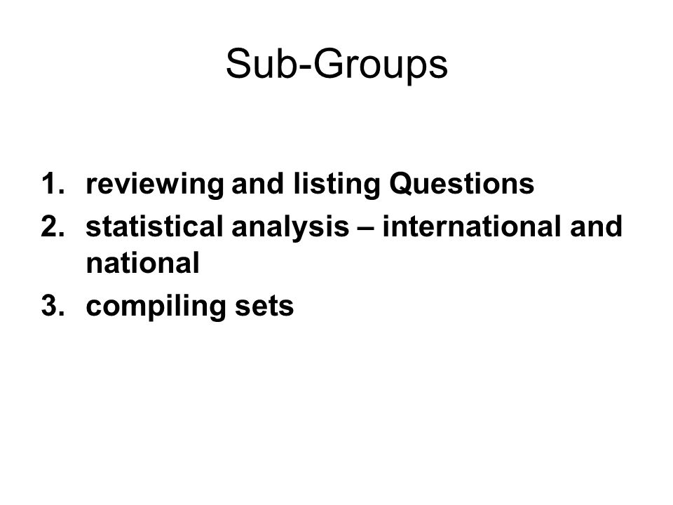 Sub-Groups 1.reviewing and listing Questions 2.statistical analysis – international and national 3.compiling sets