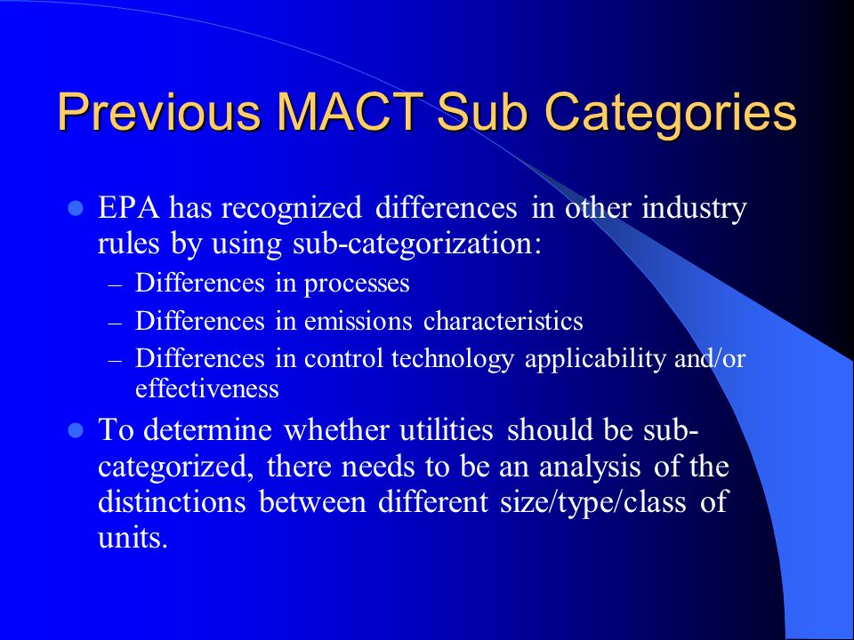 Previous MACT Sub Categories EPA has recognized differences in other industry rules by using sub-categorization: – Differences in processes – Differences in emissions characteristics – Differences in control technology applicability and/or effectiveness To determine whether utilities should be sub- categorized, there needs to be an analysis of the distinctions between different size/type/class of units.