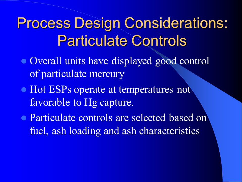 Process Design Considerations: Particulate Controls Overall units have displayed good control of particulate mercury Hot ESPs operate at temperatures not favorable to Hg capture.
